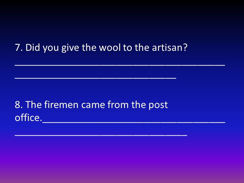 7. Did you give the wool to the artisan.