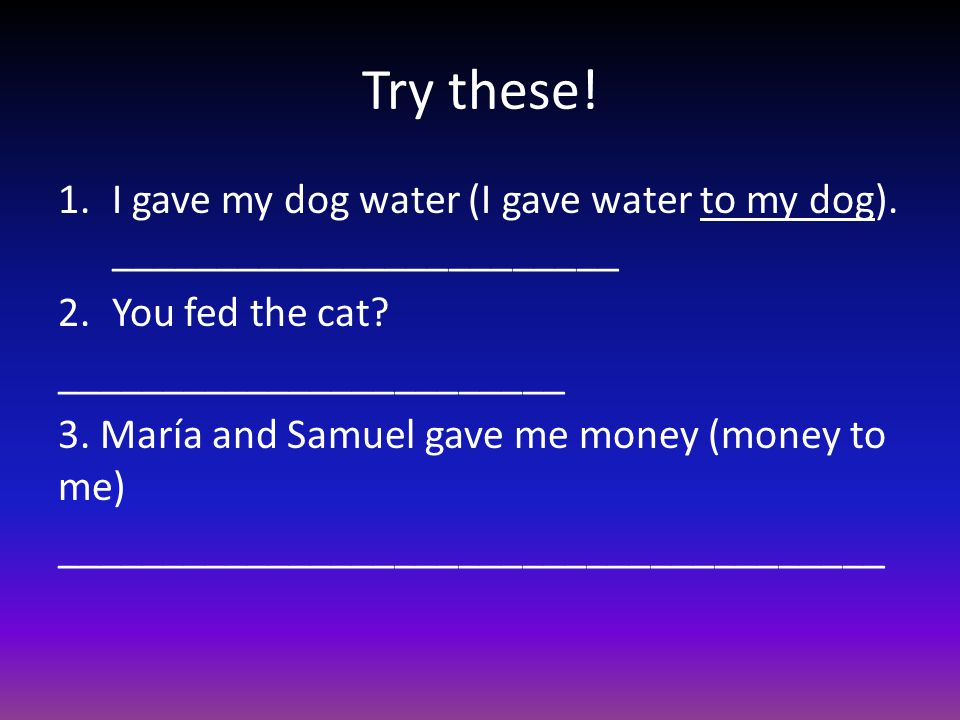Try these. 1.I gave my dog water (I gave water to my dog).