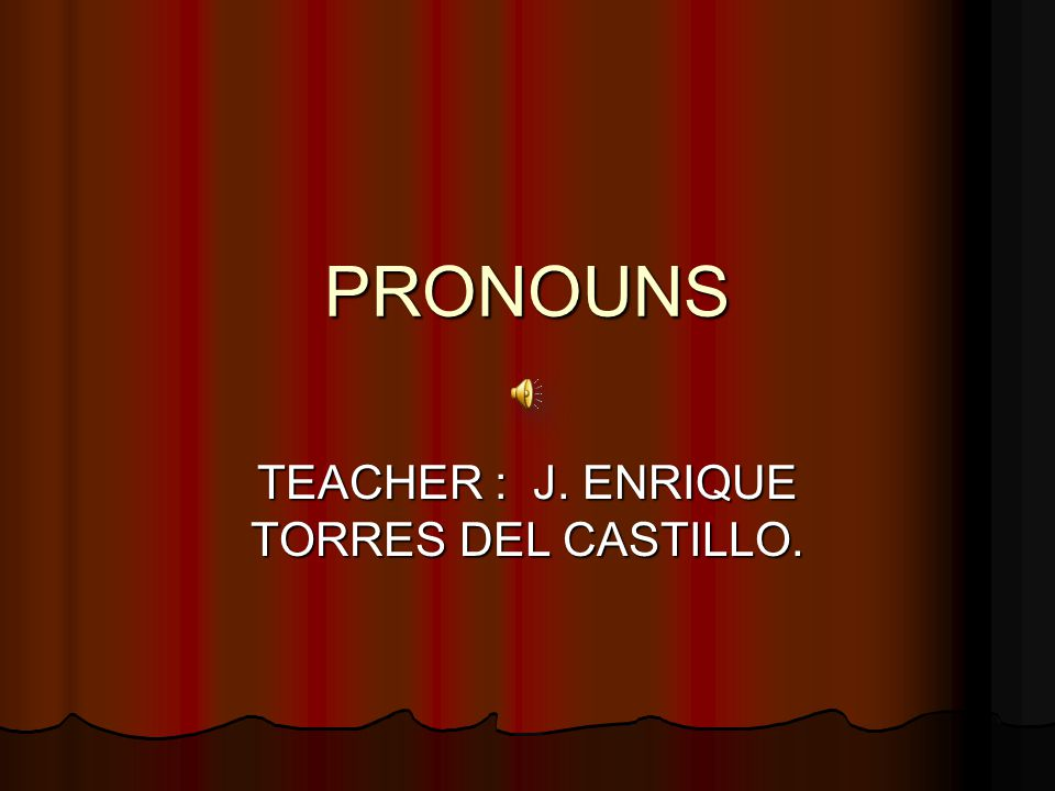 PRONOUNS TEACHER : J. ENRIQUE TORRES DEL CASTILLO.