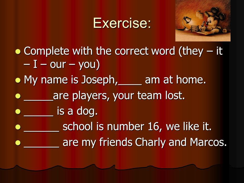 Exercise: Complete with the correct word (they – it – I – our – you) Complete with the correct word (they – it – I – our – you) My name is Joseph,____ am at home.