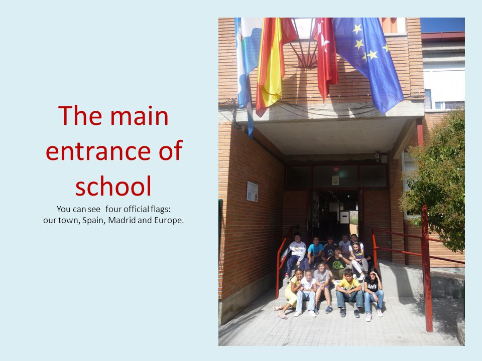 The main entrance of school You can see four official flags: our town, Spain, Madrid and Europe.