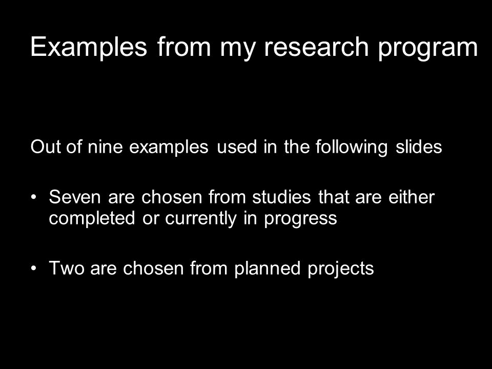 Examples from my research program Out of nine examples used in the following slides Seven are chosen from studies that are either completed or currently in progress Two are chosen from planned projects
