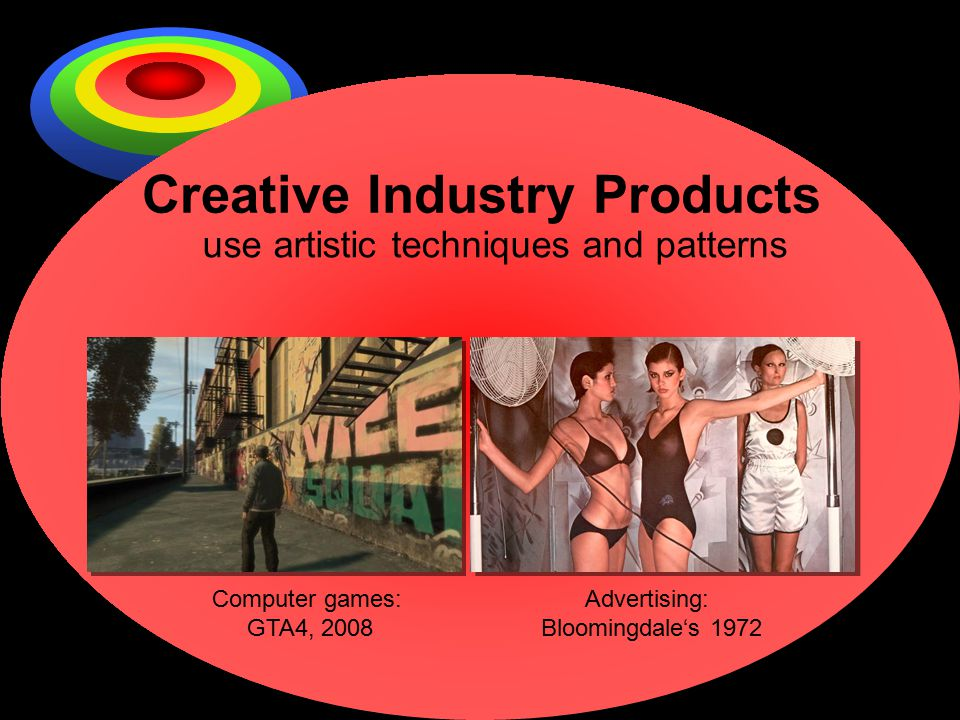 Creative Industry Products use artistic techniques and patterns Computer games: GTA4, 2008 Advertising: Bloomingdale's 1972