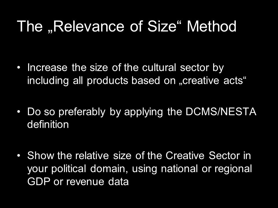 "The ""Relevance of Size Method Increase the size of the cultural sector by including all products based on ""creative acts Do so preferably by applying the DCMS/NESTA definition Show the relative size of the Creative Sector in your political domain, using national or regional GDP or revenue data"