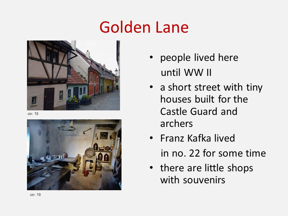 Golden Lane people lived here until WW II a short street with tiny houses built for the Castle Guard and archers Franz Kafka lived in no.