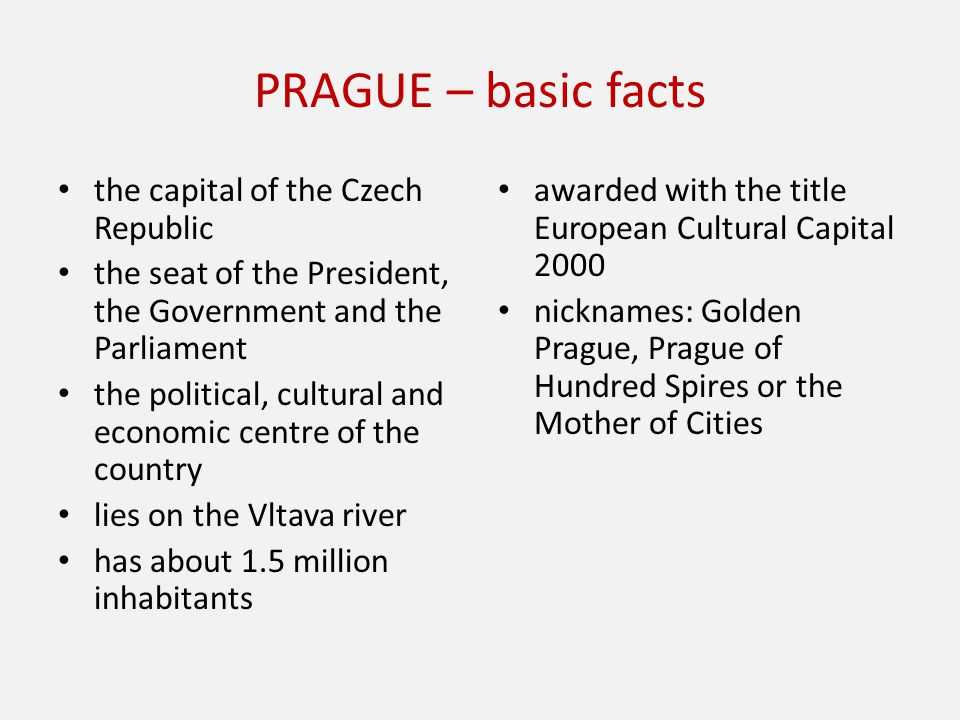PRAGUE – basic facts the capital of the Czech Republic the seat of the President, the Government and the Parliament the political, cultural and economic centre of the country lies on the Vltava river has about 1.5 million inhabitants awarded with the title European Cultural Capital 2000 nicknames: Golden Prague, Prague of Hundred Spires or the Mother of Cities
