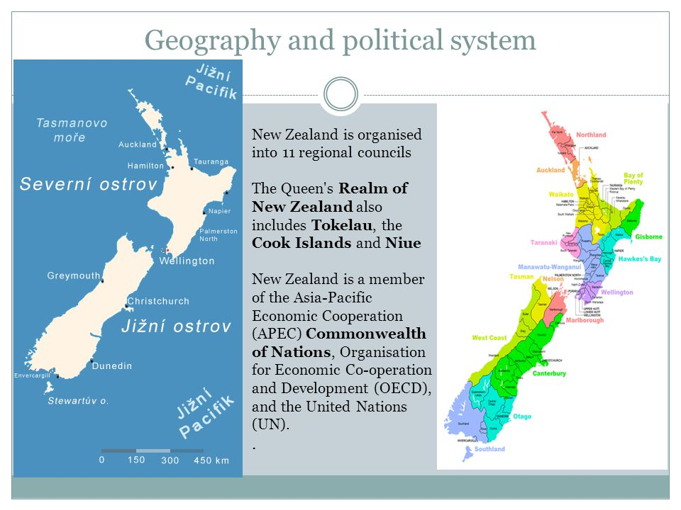 Geography and political system New Zealand is organised into 11 regional councils The Queen s Realm of New Zealand also includes Tokelau, the Cook Islands and Niue New Zealand is a member of the Asia-Pacific Economic Cooperation (APEC) Commonwealth of Nations, Organisation for Economic Co-operation and Development (OECD), and the United Nations (UN)..