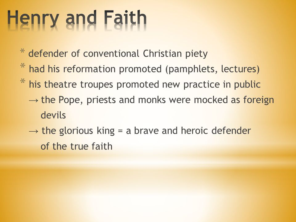 * defender of conventional Christian piety * had his reformation promoted (pamphlets, lectures) * his theatre troupes promoted new practice in public → the Pope, priests and monks were mocked as foreign devils → the glorious king = a brave and heroic defender of the true faith
