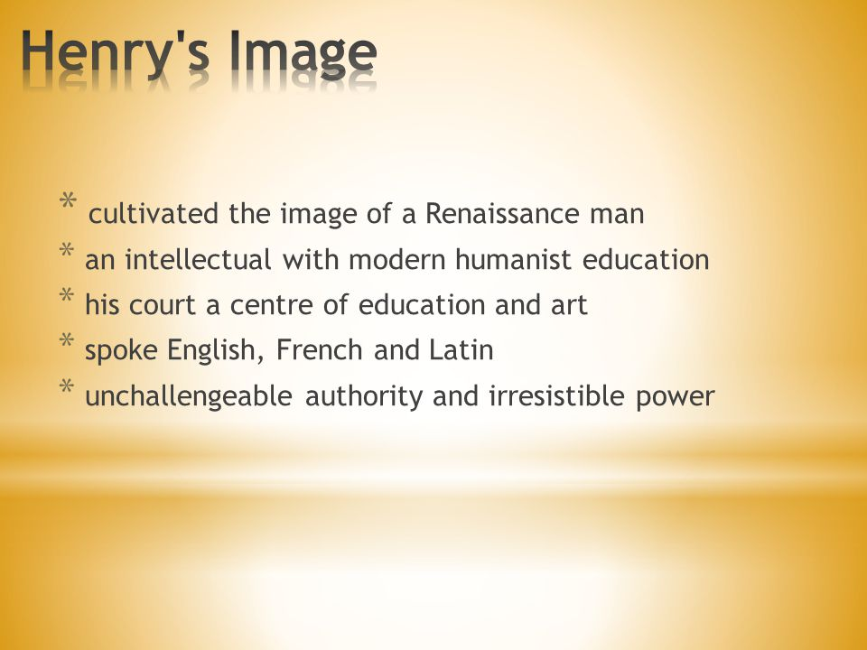 * cultivated the image of a Renaissance man * an intellectual with modern humanist education * his court a centre of education and art * spoke English, French and Latin * unchallengeable authority and irresistible power