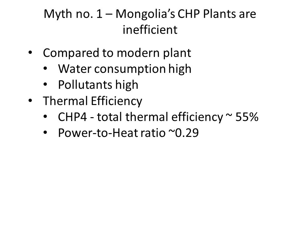 Myth no. 1 – Mongolia's CHP Plants are inefficient Compared to modern plant Water consumption high Pollutants high Thermal Efficiency CHP4 - total the
