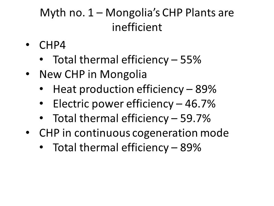 Myth no. 1 – Mongolia's CHP Plants are inefficient CHP4 Total thermal efficiency – 55% New CHP in Mongolia Heat production efficiency – 89% Electric p