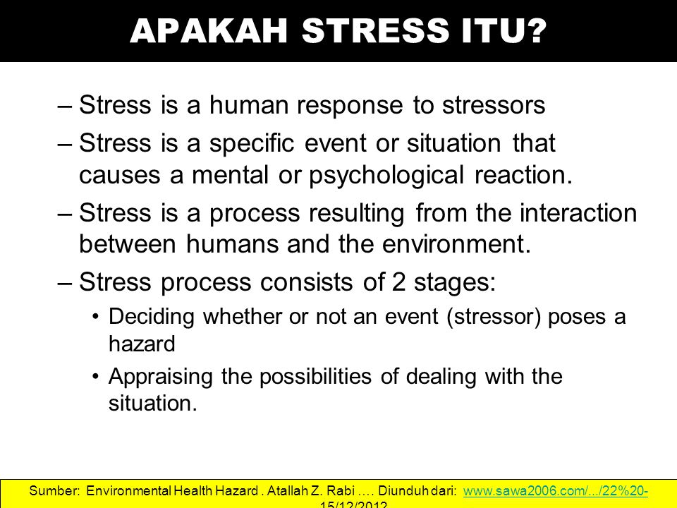 –Stress is a human response to stressors –Stress is a specific event or situation that causes a mental or psychological reaction. –Stress is a process