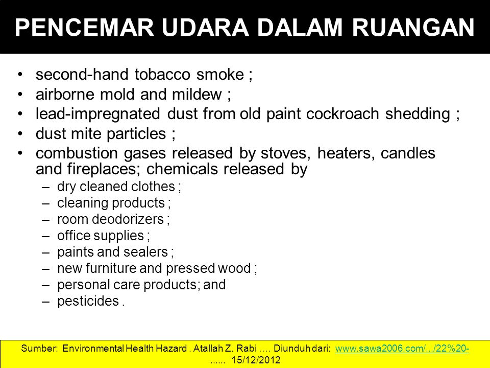 PENCEMAR UDARA DALAM RUANGAN second-hand tobacco smoke; airborne mold and mildew; lead-impregnated dust from old paint cockroach shedding; dust mite particles; combustion gases released by stoves, heaters, candles and fireplaces; chemicals released by –dry cleaned clothes; –cleaning products; –room deodorizers; –office supplies; –paints and sealers; –new furniture and pressed wood; –personal care products; and –pesticides.