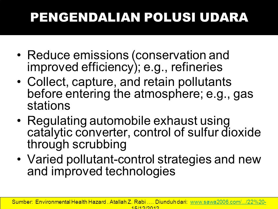 PENGENDALIAN POLUSI UDARA Reduce emissions (conservation and improved efficiency); e.g., refineries Collect, capture, and retain pollutants before entering the atmosphere; e.g., gas stations Regulating automobile exhaust using catalytic converter, control of sulfur dioxide through scrubbing Varied pollutant-control strategies and new and improved technologies Sumber: Environmental Health Hazard.