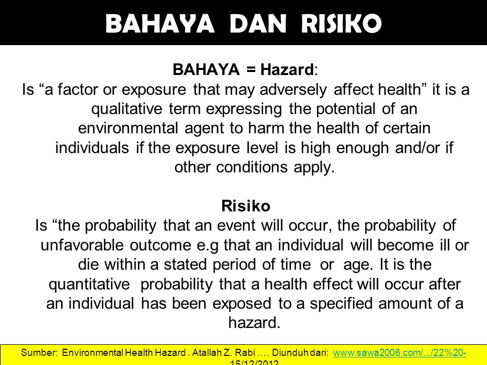 BAHAYA DAN RISIKO BAHAYA = Hazard: Is a factor or exposure that may adversely affect health it is a qualitative term expressing the potential of an environmental agent to harm the health of certain individuals if the exposure level is high enough and/or if other conditions apply.