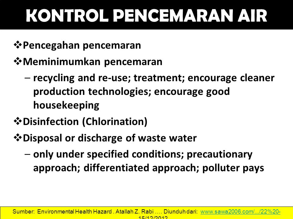 KONTROL PENCEMARAN AIR  Pencegahan pencemaran  Meminimumkan pencemaran –recycling and re-use; treatment; encourage cleaner production technologies; encourage good housekeeping  Disinfection (Chlorination)  Disposal or discharge of waste water –only under specified conditions; precautionary approach; differentiated approach; polluter pays 47 Sumber: Environmental Health Hazard.