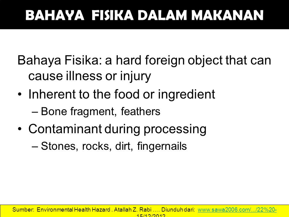 Bahaya Fisika: a hard foreign object that can cause illness or injury Inherent to the food or ingredient –Bone fragment, feathers Contaminant during p