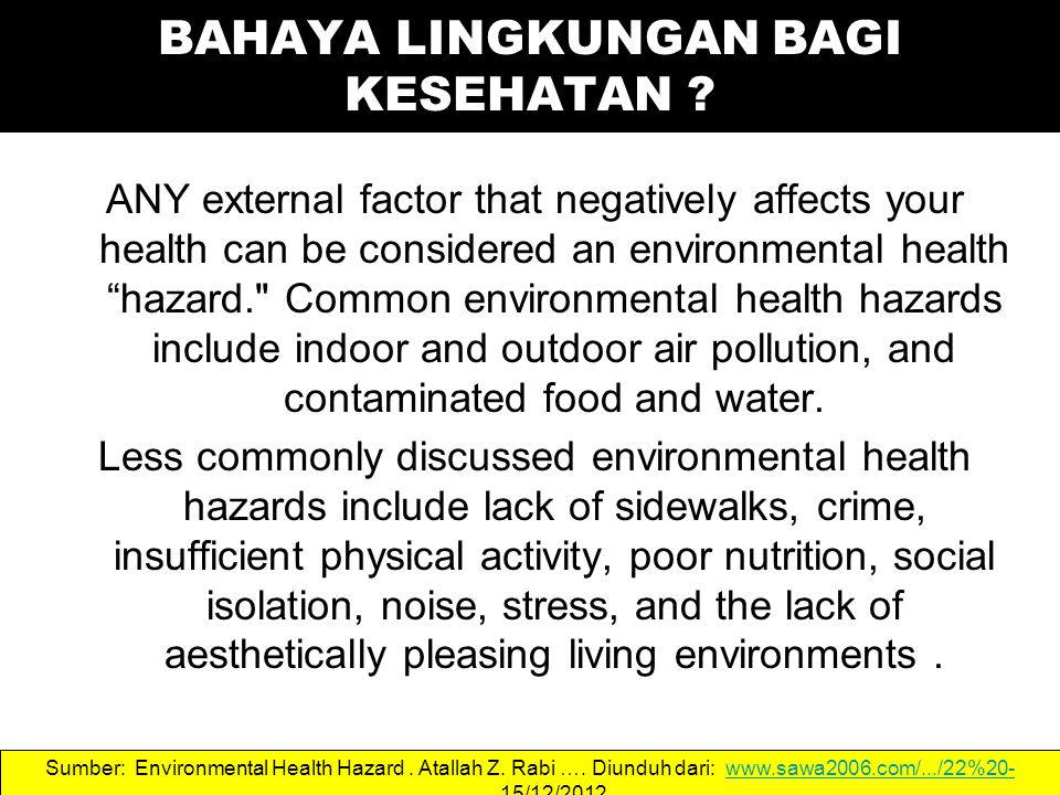 ANY external factor that negatively affects your health can be considered an environmental health hazard. Common environmental health hazards include indoor and outdoor air pollution, and contaminated food and water.