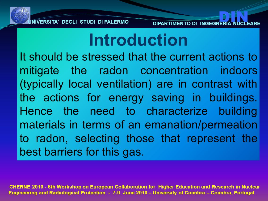 UNIVERSITA' DEGLI STUDI DI PALERMO DIN DIPARTIMENTO DI INGEGNERIA NUCLEARE CHERNE th Workshop on European Collaboration for Higher Education and Research in Nuclear Engineering and Radiological Protection June 2010 – University of Coimbra – Coimbra, Portugal Introduction It should be stressed that the current actions to mitigate the radon concentration indoors (typically local ventilation) are in contrast with the actions for energy saving in buildings.