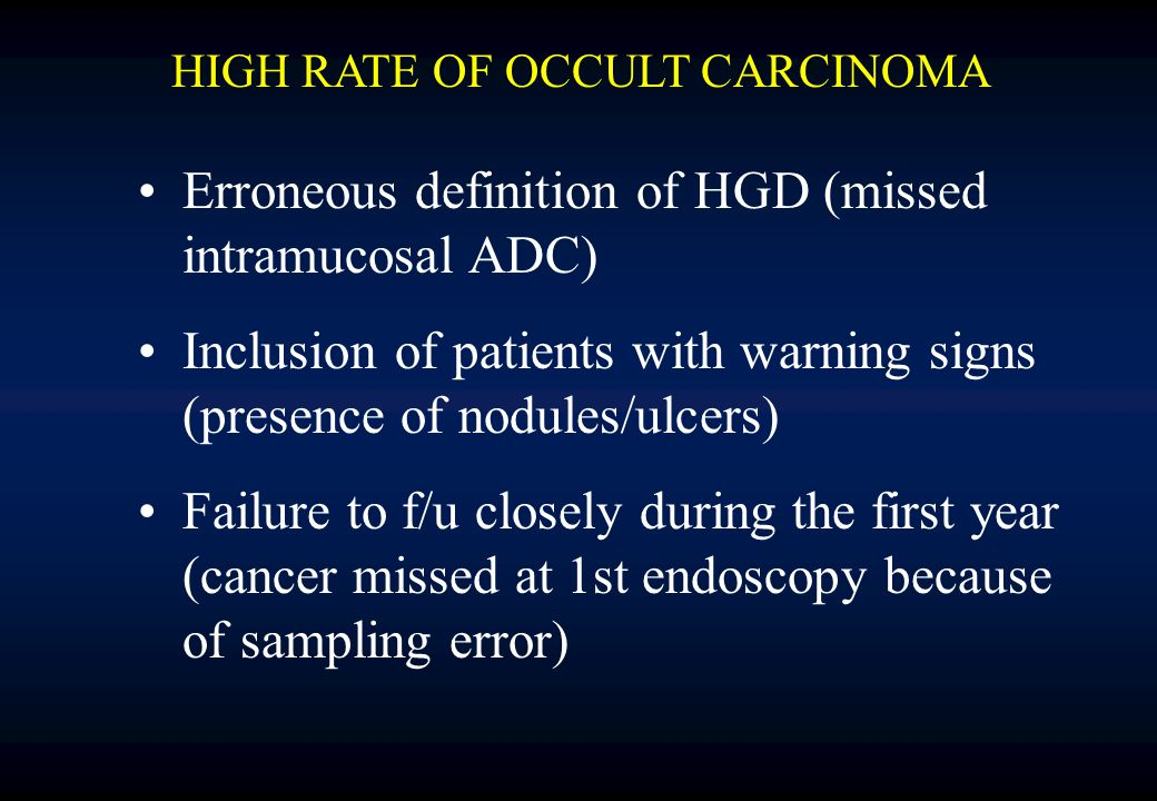 Erroneous definition of HGD (missed intramucosal ADC) Inclusion of patients with warning signs (presence of nodules/ulcers) Failure to f/u closely during the first year (cancer missed at 1st endoscopy because of sampling error) HIGH RATE OF OCCULT CARCINOMA