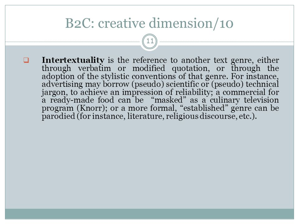 B2C: creative dimension/10 11  Intertextuality is the reference to another text genre, either through verbatim or modified quotation, or through the adoption of the stylistic conventions of that genre.