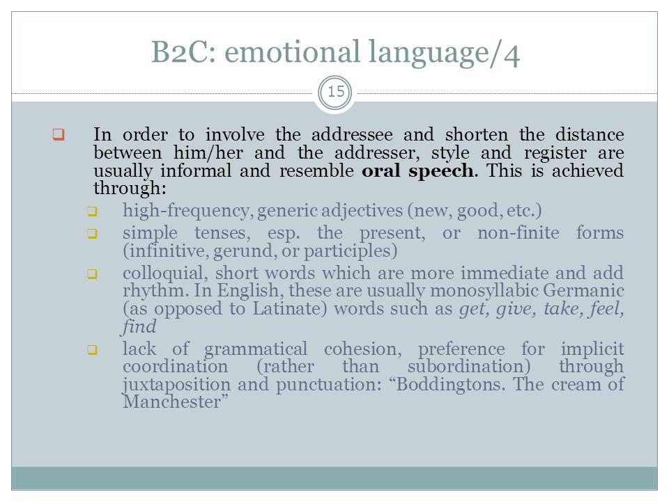 B2C: emotional language/4 15  In order to involve the addressee and shorten the distance between him/her and the addresser, style and register are usually informal and resemble oral speech.