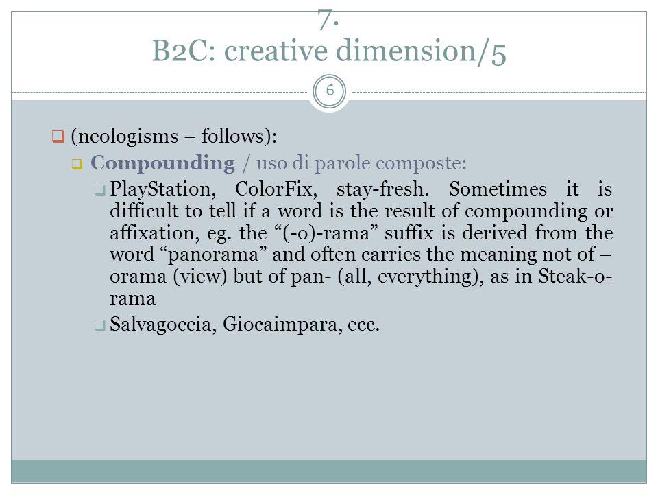 7. B2C: creative dimension/5 6  (neologisms – follows):  Compounding / uso di parole composte:  PlayStation, ColorFix, stay-fresh. Sometimes it is
