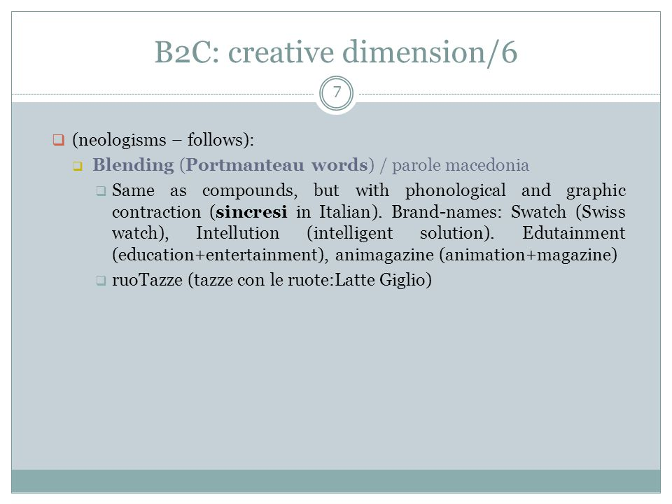 B2C: creative dimension/6 7  (neologisms – follows):  Blending (Portmanteau words) / parole macedonia  Same as compounds, but with phonological and graphic contraction (sincresi in Italian).