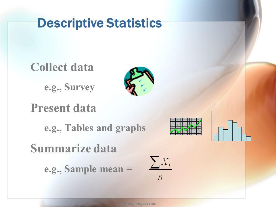 Descriptive Statistics Collect data e.g., Survey Present data e.g., Tables and graphs Summarize data e.g., Sample mean = opening regression