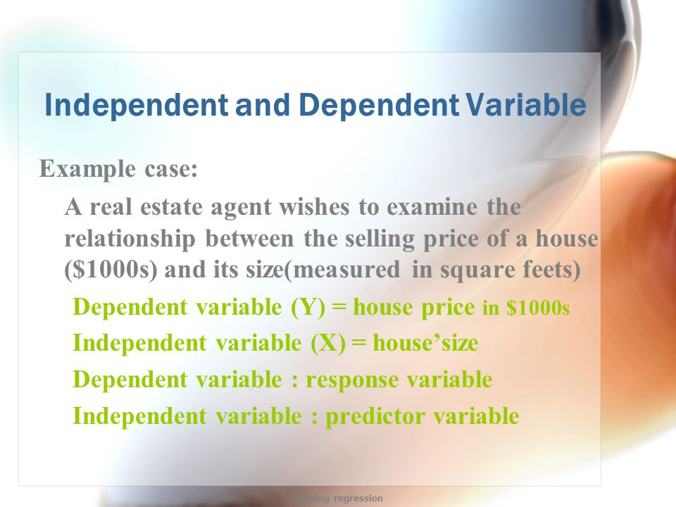 Independent and Dependent Variable Example case: A real estate agent wishes to examine the relationship between the selling price of a house ($1000s) and its size(measured in square feets) Dependent variable (Y) = house price in $1000s Independent variable (X) = house'size Dependent variable : response variable Independent variable : predictor variable opening regression