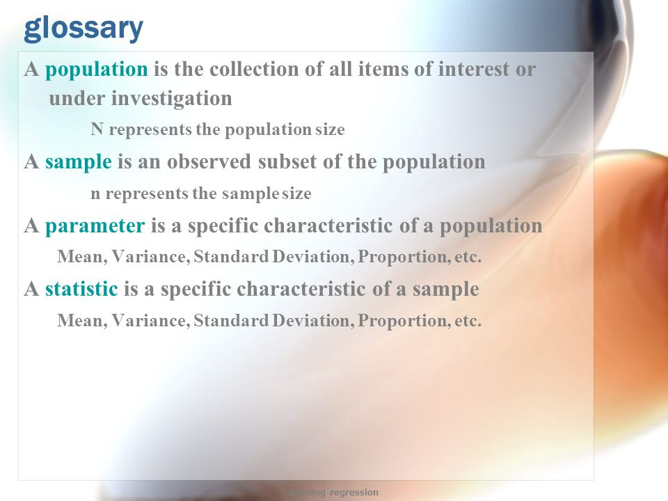 glossary A population is the collection of all items of interest or under investigation N represents the population size A sample is an observed subset of the population n represents the sample size A parameter is a specific characteristic of a population Mean, Variance, Standard Deviation, Proportion, etc.