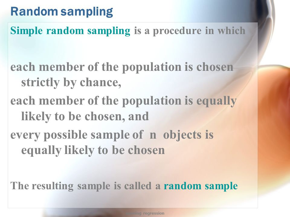 Random sampling Simple random sampling is a procedure in which each member of the population is chosen strictly by chance, each member of the population is equally likely to be chosen, and every possible sample of n objects is equally likely to be chosen The resulting sample is called a random sample opening regression