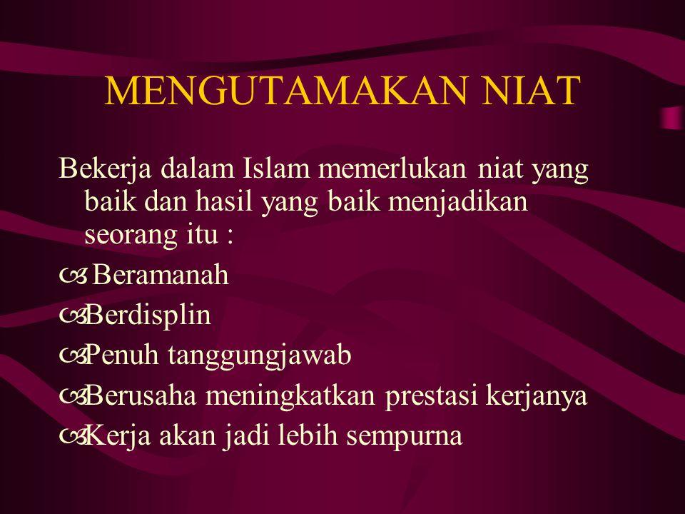 MENGUTAMAKAN NIAT Bekerja dalam Islam memerlukan niat yang baik dan hasil yang baik menjadikan seorang itu :  Beramanah  Berdisplin  Penuh tanggung