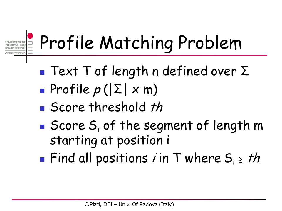 Profile Matching Problem Text T of length n defined over Σ Profile p (|Σ| x m) Score threshold th Score S i of the segment of length m starting at position i Find all positions i in T where S i ≥ th C.Pizzi, DEI – Univ.