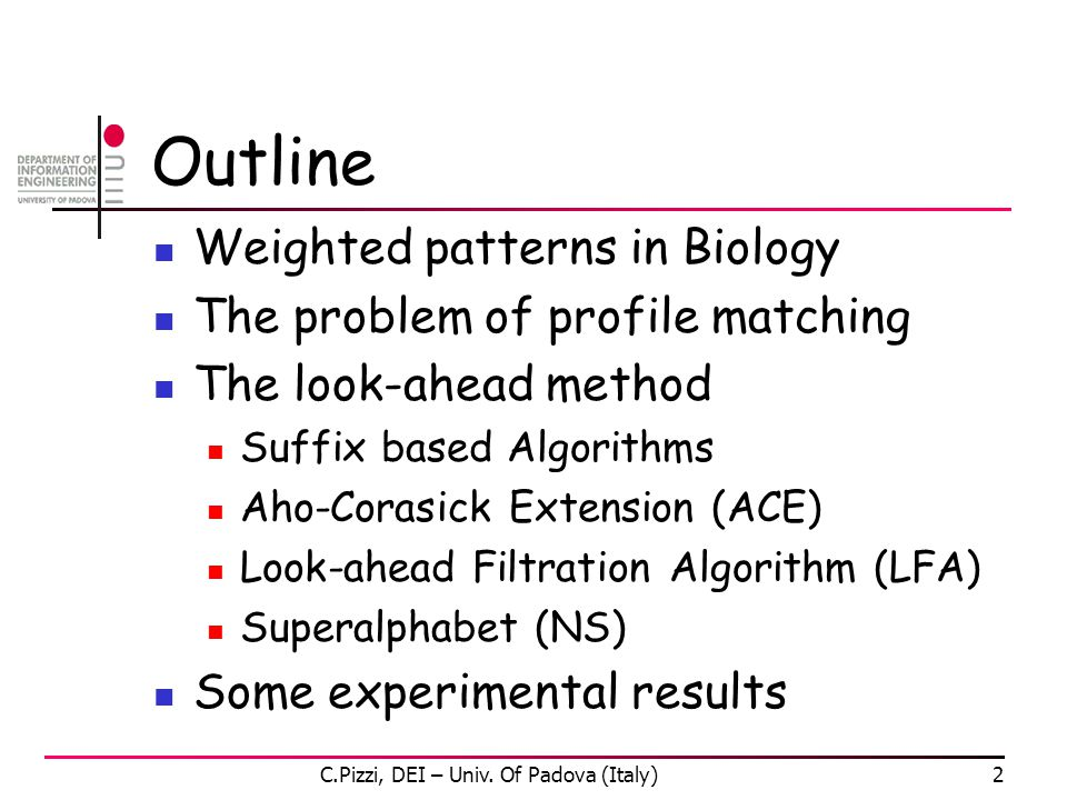 C.Pizzi, DEI – Univ. Of Padova (Italy)2 Outline Weighted patterns in Biology The problem of profile matching The look-ahead method Suffix based Algori