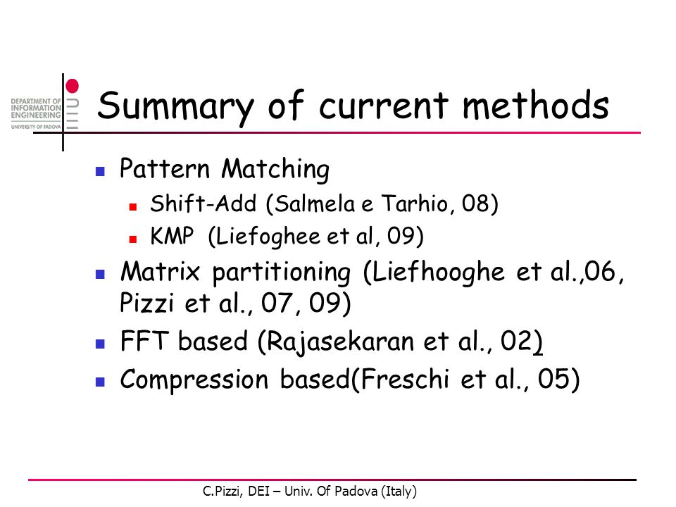 Summary of current methods Pattern Matching Shift-Add (Salmela e Tarhio, 08) KMP (Liefoghee et al, 09) Matrix partitioning (Liefhooghe et al.,06, Pizzi et al., 07, 09) FFT based (Rajasekaran et al., 02) Compression based(Freschi et al., 05) C.Pizzi, DEI – Univ.