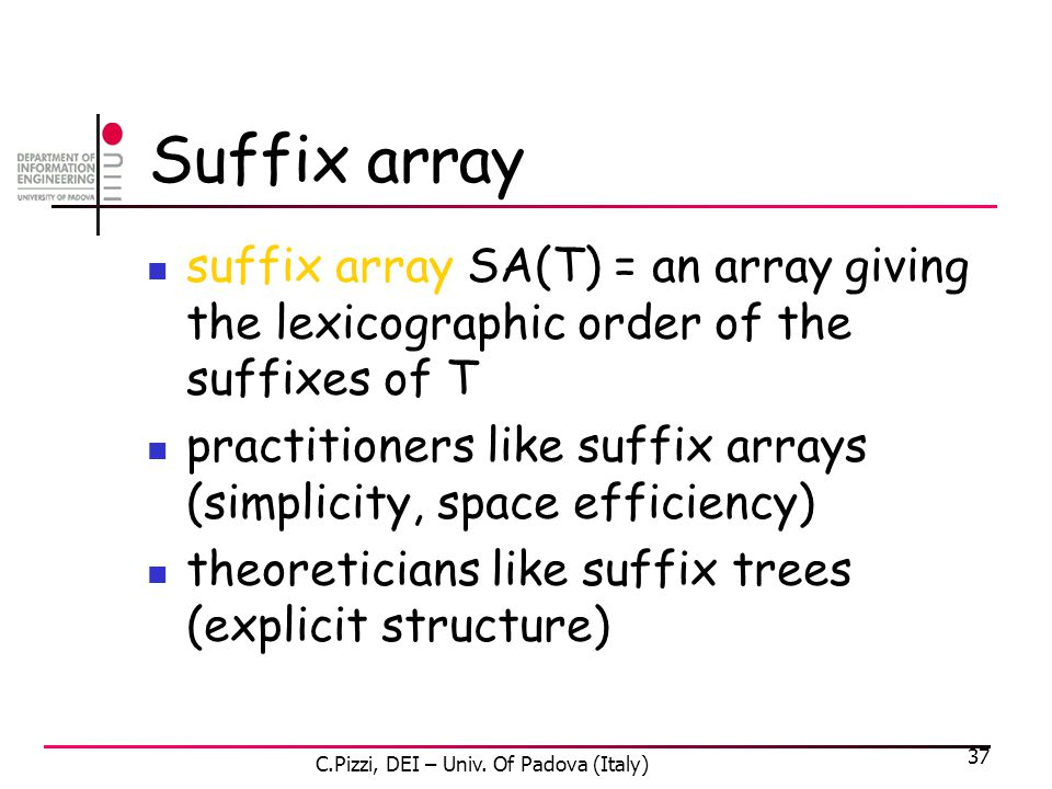 37 Suffix array suffix array SA(T) = an array giving the lexicographic order of the suffixes of T practitioners like suffix arrays (simplicity, space efficiency) theoreticians like suffix trees (explicit structure) C.Pizzi, DEI – Univ.