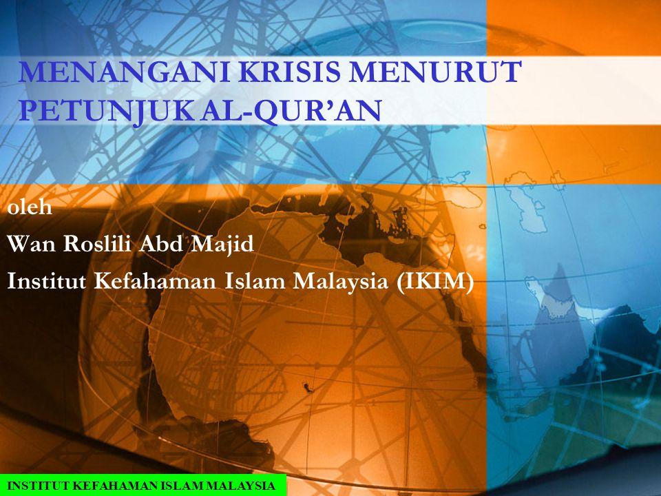 MENANGANI KRISIS MENURUT PETUNJUK AL-QUR'AN oleh Wan Roslili Abd Majid Institut Kefahaman Islam Malaysia (IKIM) INSTITUT KEFAHAMAN ISLAM MALAYSIA