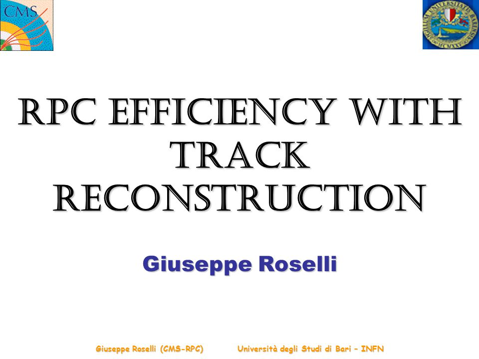 Giuseppe Roselli (CMS-RPC) Università degli Studi di Bari – INFN RPC Efficiency with Track Reconstruction Giuseppe Roselli