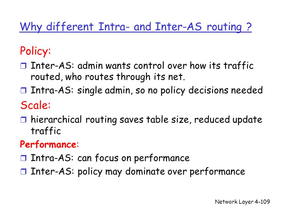 Network Layer4-109 Why different Intra- and Inter-AS routing ? Policy: r Inter-AS: admin wants control over how its traffic routed, who routes through
