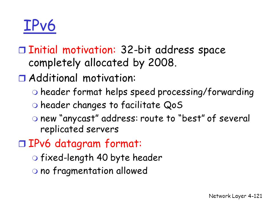 Network Layer4-121 IPv6 r Initial motivation: 32-bit address space completely allocated by 2008. r Additional motivation: m header format helps speed