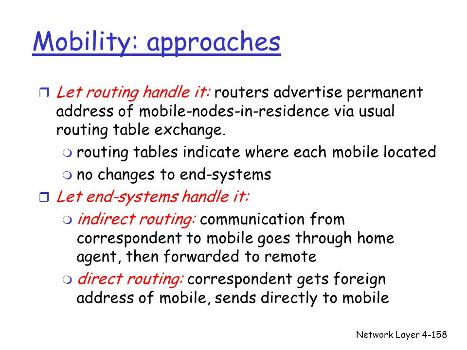 Network Layer4-158 Mobility: approaches r Let routing handle it: routers advertise permanent address of mobile-nodes-in-residence via usual routing ta