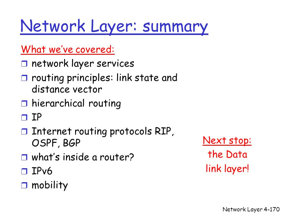 Network Layer4-170 Network Layer: summary Next stop: the Data link layer! What we've covered: r network layer services r routing principles: link stat