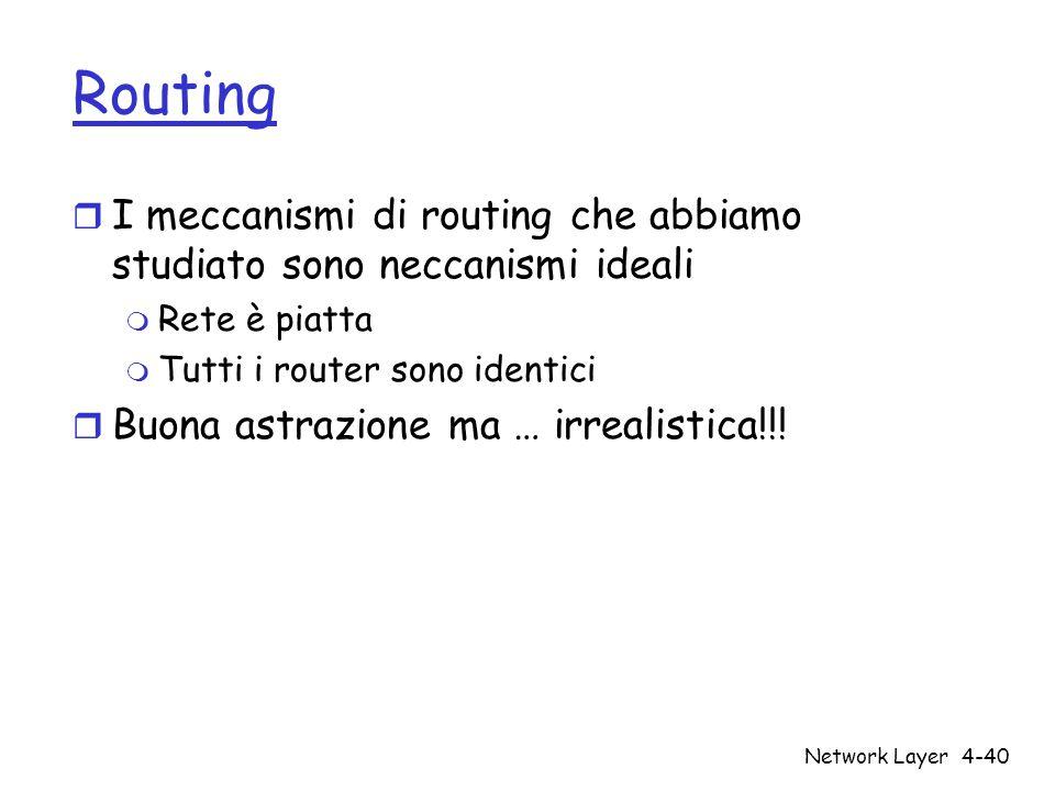 Network Layer4-40 Routing r I meccanismi di routing che abbiamo studiato sono neccanismi ideali m Rete è piatta m Tutti i router sono identici r Buona