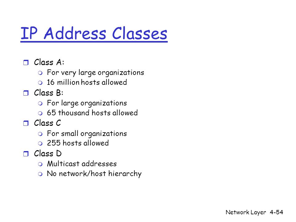 Network Layer4-54 IP Address Classes r Class A: m For very large organizations m 16 million hosts allowed r Class B: m For large organizations m 65 th