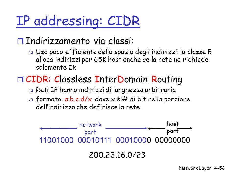 Network Layer4-56 IP addressing: CIDR r Indirizzamento via classi: m Uso poco efficiente dello spazio degli indirizzi: la classe B alloca indirizzi pe