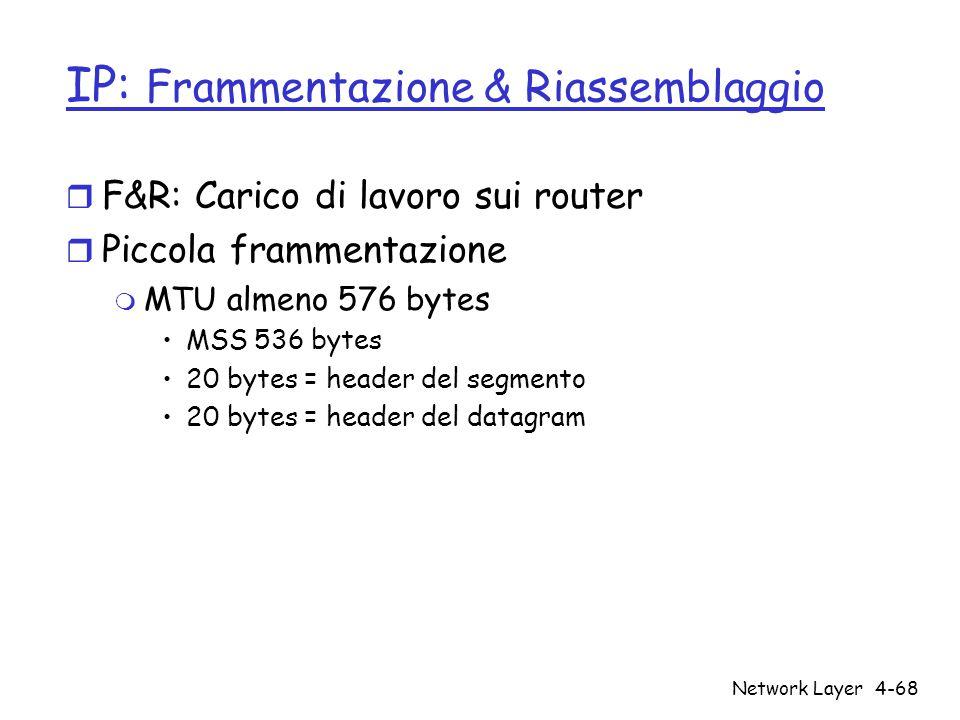 Network Layer4-68 IP: Frammentazione & Riassemblaggio r F&R: Carico di lavoro sui router r Piccola frammentazione m MTU almeno 576 bytes MSS 536 bytes