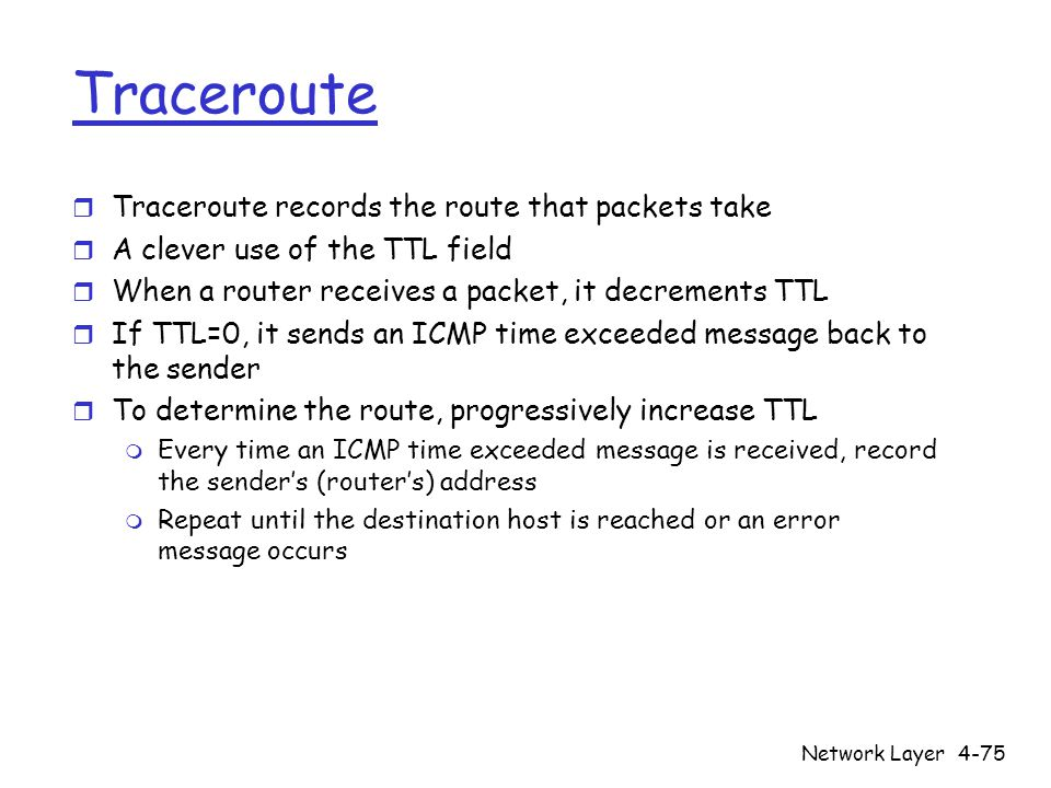 Network Layer4-75 Traceroute r Traceroute records the route that packets take r A clever use of the TTL field r When a router receives a packet, it de
