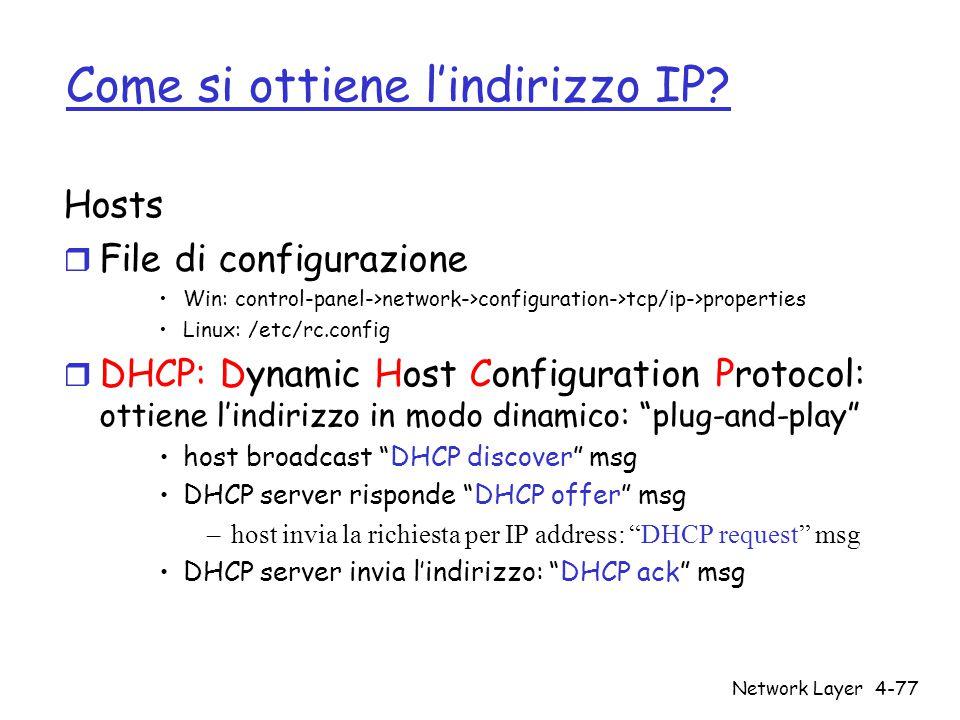 Network Layer4-77 Come si ottiene l'indirizzo IP? Hosts r File di configurazione Win: control-panel->network->configuration->tcp/ip->properties Linux: