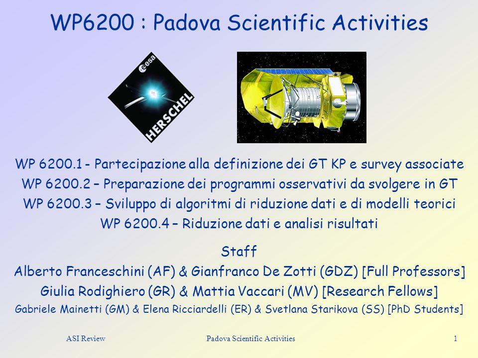 ASI Review Padova Scientific Activities 1 WP6200 : Padova Scientific Activities Staff Alberto Franceschini (AF) & Gianfranco De Zotti (GDZ) [Full Professors] Giulia Rodighiero (GR) & Mattia Vaccari (MV) [Research Fellows] Gabriele Mainetti (GM) & Elena Ricciardelli (ER) & Svetlana Starikova (SS) [PhD Students] WP 6200.1 - Partecipazione alla definizione dei GT KP e survey associate WP 6200.2 – Preparazione dei programmi osservativi da svolgere in GT WP 6200.3 – Sviluppo di algoritmi di riduzione dati e di modelli teorici WP 6200.4 – Riduzione dati e analisi risultati
